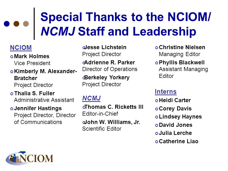 Special Thanks to the NCIOM/ NCMJ Staff and Leadership NCIOM Mark Holmes Vice President Kimberly M. Alexander- Bratcher Project Director Thalia S. Ful