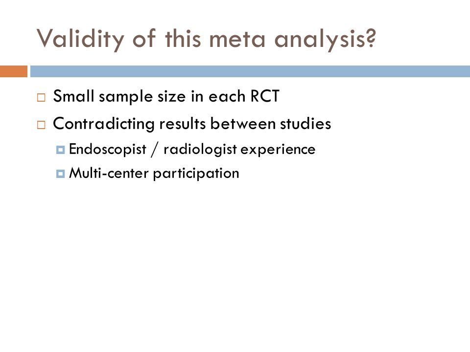 Validity of this meta analysis?  Small sample size in each RCT  Contradicting results between studies  Endoscopist / radiologist experience  Multi
