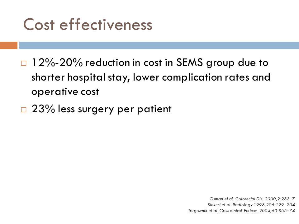 Cost effectiveness  12%-20% reduction in cost in SEMS group due to shorter hospital stay, lower complication rates and operative cost  23% less surg
