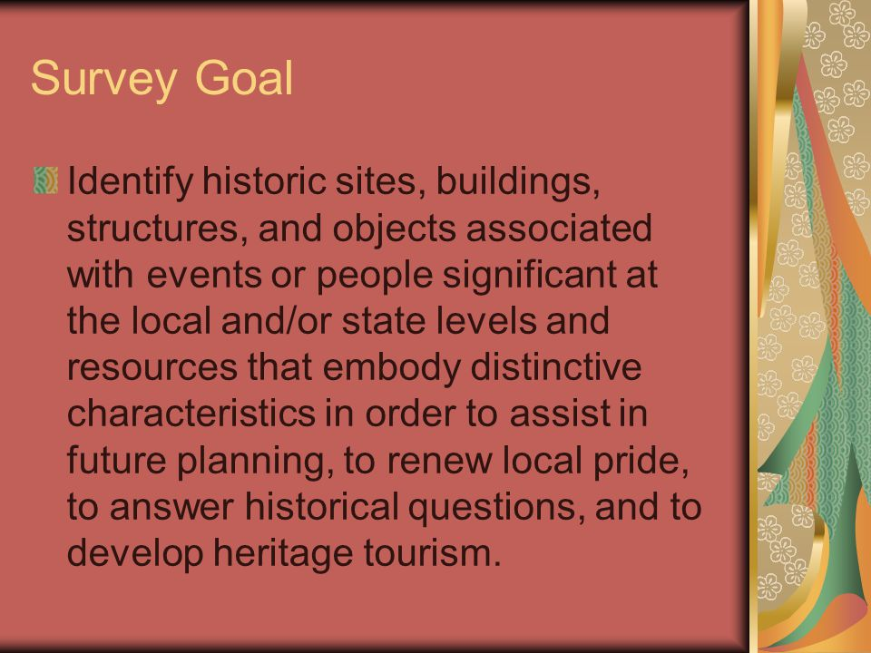 Survey Goal Identify historic sites, buildings, structures, and objects associated with events or people significant at the local and/or state levels and resources that embody distinctive characteristics in order to assist in future planning, to renew local pride, to answer historical questions, and to develop heritage tourism.