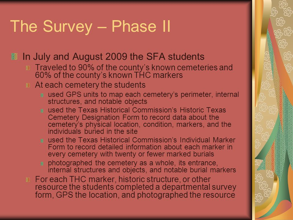 The Survey – Phase II In July and August 2009 the SFA students Traveled to 90% of the county's known cemeteries and 60% of the county's known THC markers At each cemetery the students used GPS units to map each cemetery's perimeter, internal structures, and notable objects used the Texas Historical Commission's Historic Texas Cemetery Designation Form to record data about the cemetery's physical location, condition, markers, and the individuals buried in the site used the Texas Historical Commission's Individual Marker Form to record detailed information about each marker in every cemetery with twenty or fewer marked burials photographed the cemetery as a whole, its entrance, internal structures and objects, and notable burial markers For each THC marker, historic structure, or other resource the students completed a departmental survey form, GPS the location, and photographed the resource