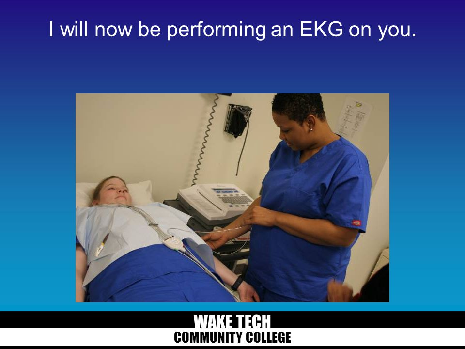 WAKE TECH COMMUNITY COLLEGE I will now be performing an EKG on you.