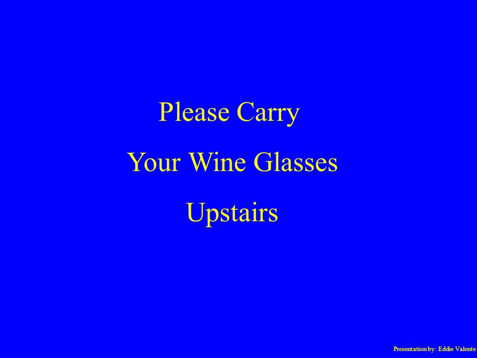 Presentation by: Eddie Valente Please Carry Your Wine Glasses Upstairs
