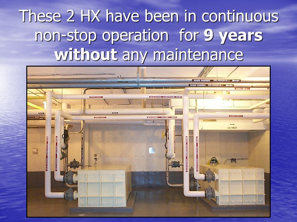 These 2 HX have been in continuous non-stop operation for 9 years without any maintenance