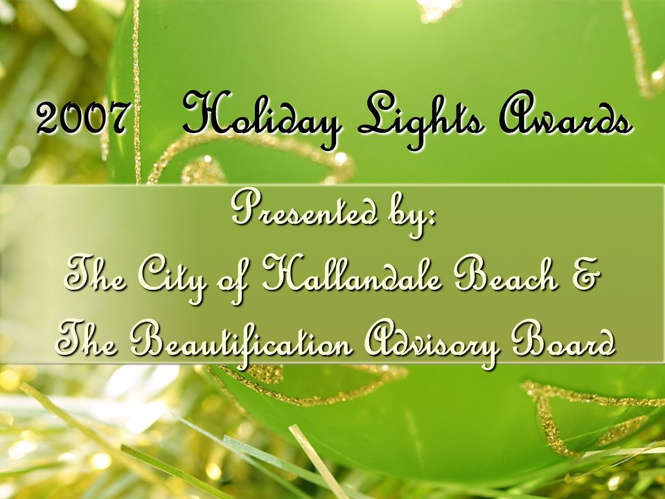 Presented by: The City of Hallandale Beach & The Beautification Advisory Board 2007 Holiday Lights Awards