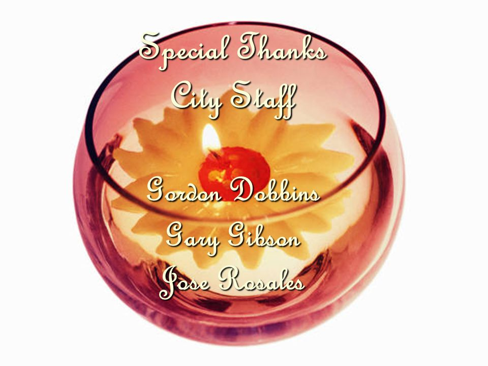 Special Thanks City Staff Gordon Dobbins Gary Gibson Jose Rosales