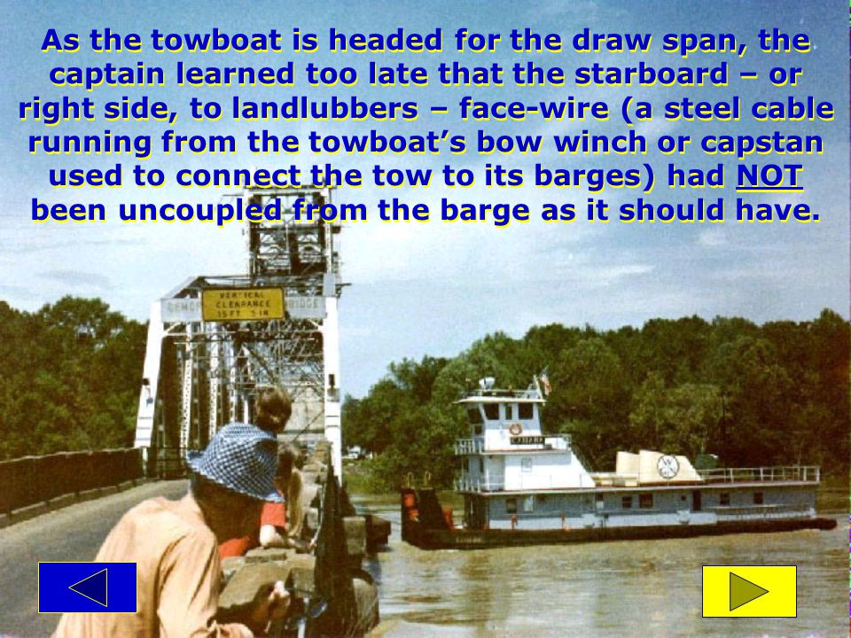 As the towboat is headed for the draw span, the captain learned too late that the starboard – or right side, to landlubbers – face-wire (a steel cable running from the towboat's bow winch or capstan used to connect the tow to its barges) had NOT been uncoupled from the barge as it should have.