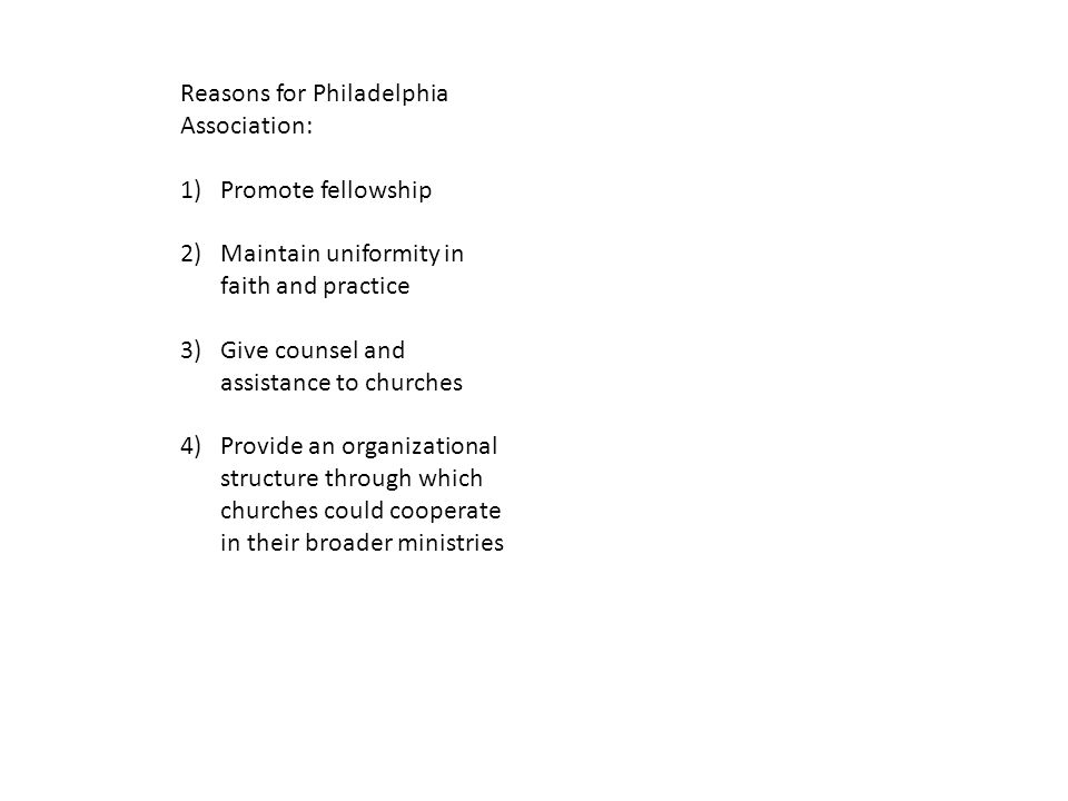 Reasons for Philadelphia Association: 1)Promote fellowship 2)Maintain uniformity in faith and practice 3)Give counsel and assistance to churches 4)Provide an organizational structure through which churches could cooperate in their broader ministries