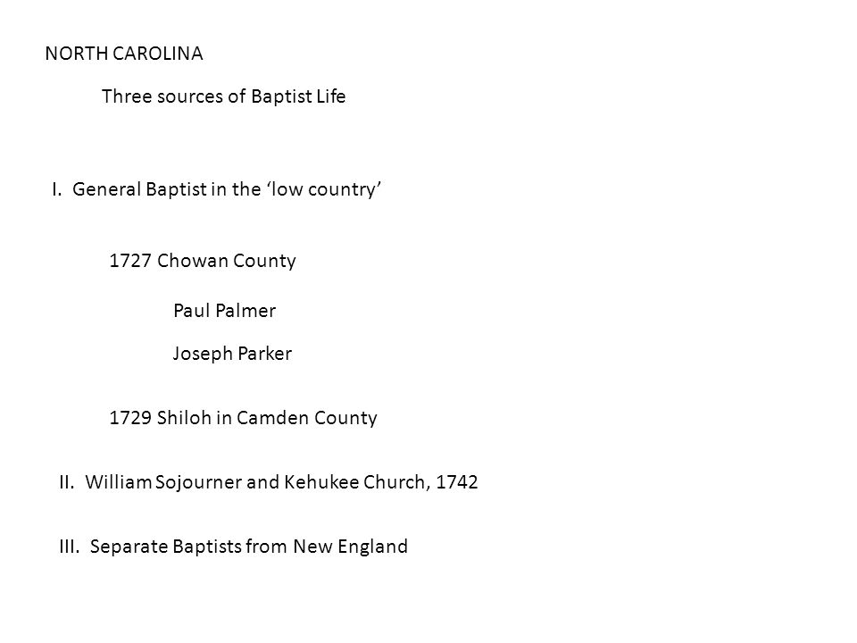 NORTH CAROLINA Three sources of Baptist Life I. General Baptist in the 'low country' 1727 Chowan County Paul Palmer Joseph Parker 1729 Shiloh in Camde