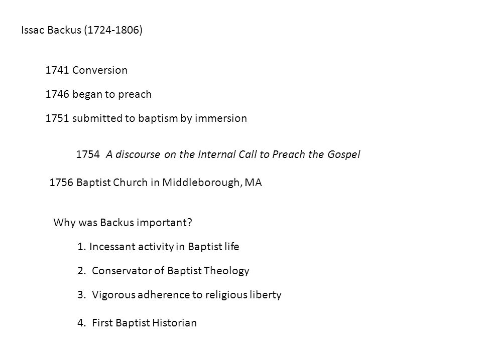 Issac Backus (1724-1806) 1741 Conversion 1746 began to preach 1751 submitted to baptism by immersion 1754 A discourse on the Internal Call to Preach the Gospel 1756 Baptist Church in Middleborough, MA Why was Backus important.