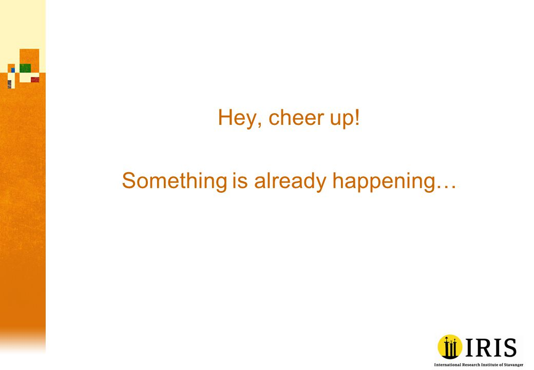 Hey, cheer up! Something is already happening…