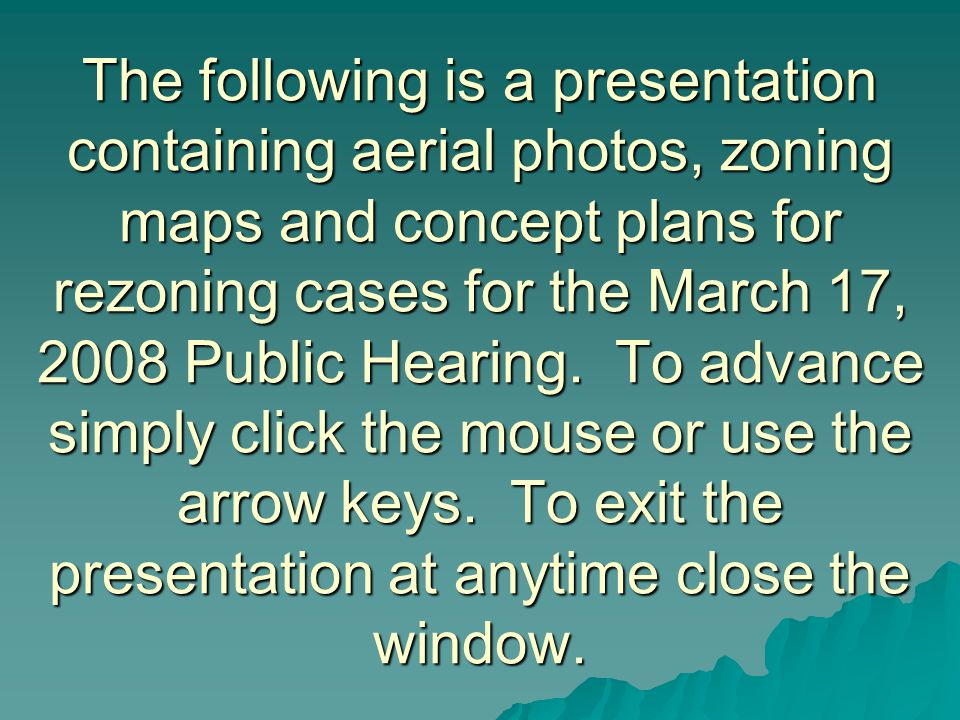 The following is a presentation containing aerial photos, zoning maps and concept plans for rezoning cases for the March 17, 2008 Public Hearing.