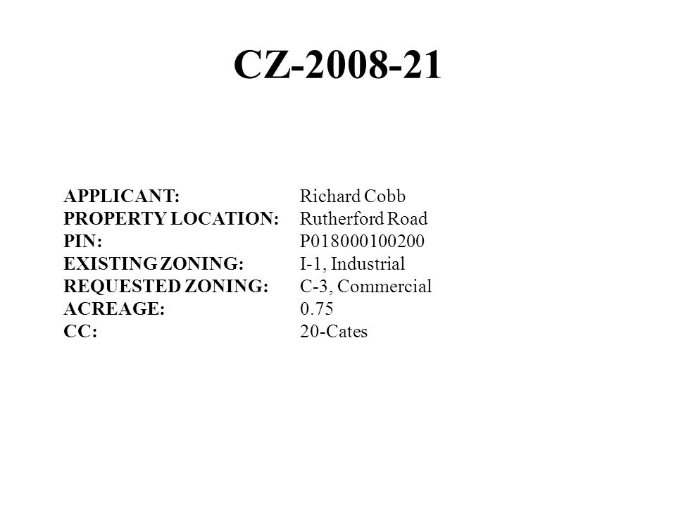 CZ-2008-21 APPLICANT:Richard Cobb PROPERTY LOCATION:Rutherford Road PIN:P018000100200 EXISTING ZONING:I-1, Industrial REQUESTED ZONING:C-3, Commercial ACREAGE:0.75 CC:20-Cates