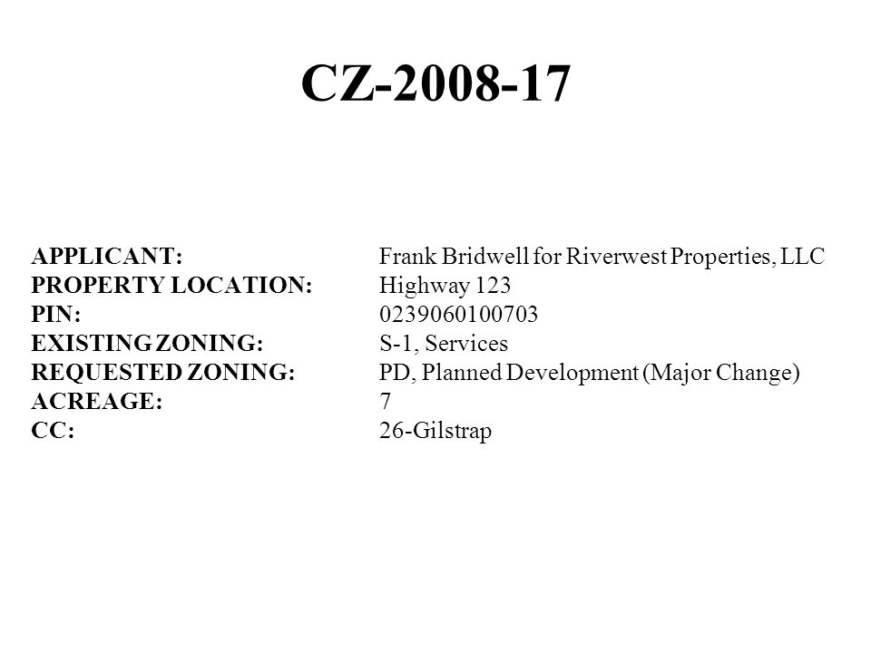 CZ-2008-17 APPLICANT:Frank Bridwell for Riverwest Properties, LLC PROPERTY LOCATION:Highway 123 PIN:0239060100703 EXISTING ZONING:S-1, Services REQUESTED ZONING:PD, Planned Development (Major Change) ACREAGE:7 CC:26-Gilstrap