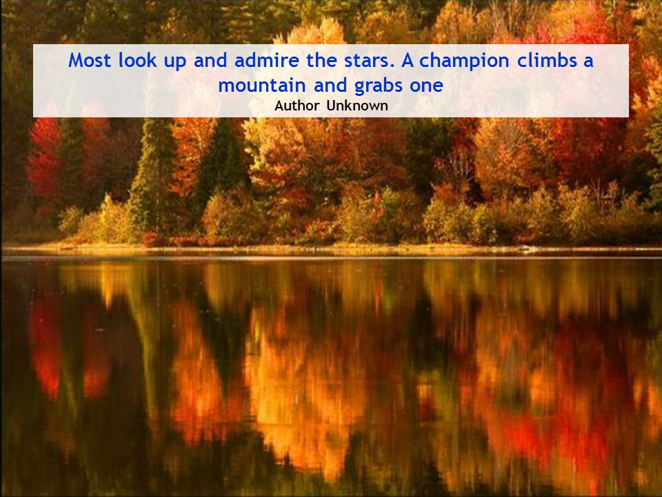 Most look up and admire the stars. A champion climbs a mountain and grabs one Author Unknown