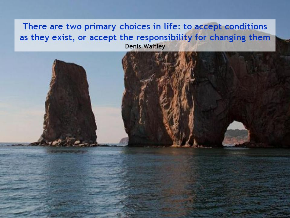 There are two primary choices in life: to accept conditions as they exist, or accept the responsibility for changing them Denis Waitley