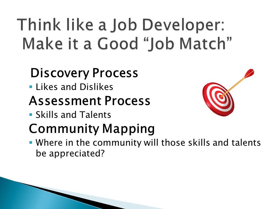 Discovery Process  Likes and Dislikes Assessment Process  Skills and Talents Community Mapping  Where in the community will those skills and talents be appreciated