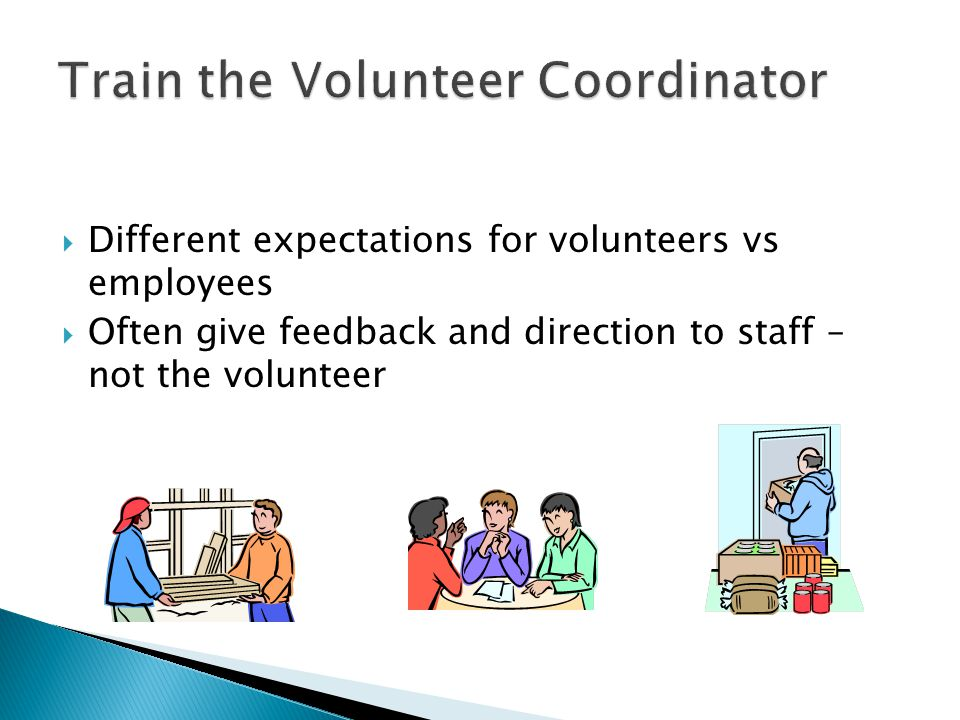  Different expectations for volunteers vs employees  Often give feedback and direction to staff – not the volunteer