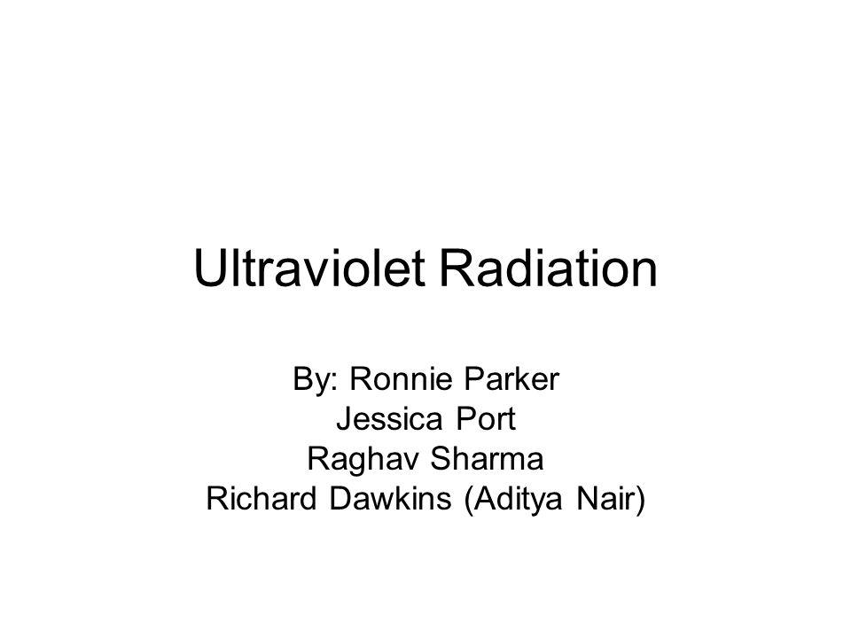 Ultraviolet Radiation By: Ronnie Parker Jessica Port Raghav Sharma Richard Dawkins (Aditya Nair)
