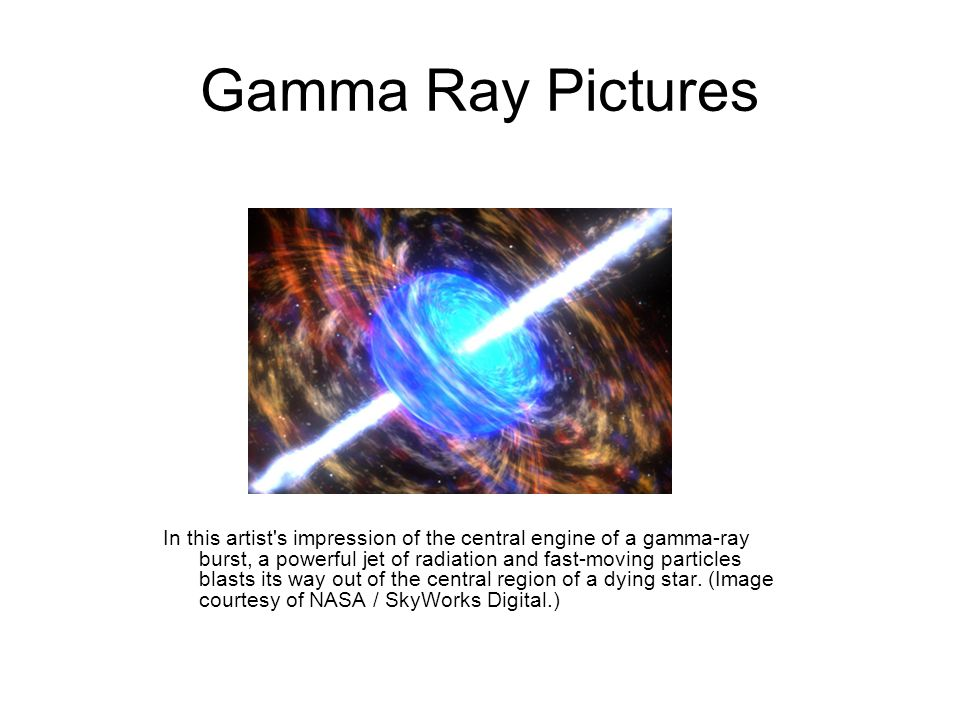 Gamma Ray Pictures In this artist s impression of the central engine of a gamma-ray burst, a powerful jet of radiation and fast-moving particles blasts its way out of the central region of a dying star.