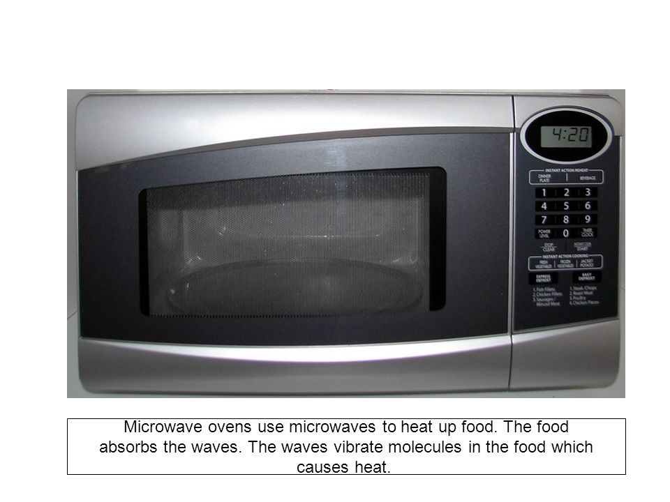 Microwave ovens use microwaves to heat up food. The food absorbs the waves.