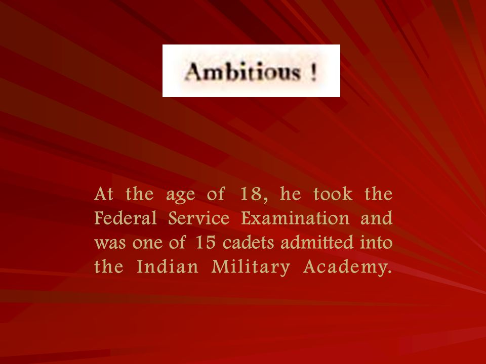 At the age of 18, he took the Federal Service Examination and was one of 15 cadets admitted into the Indian Military Academy.