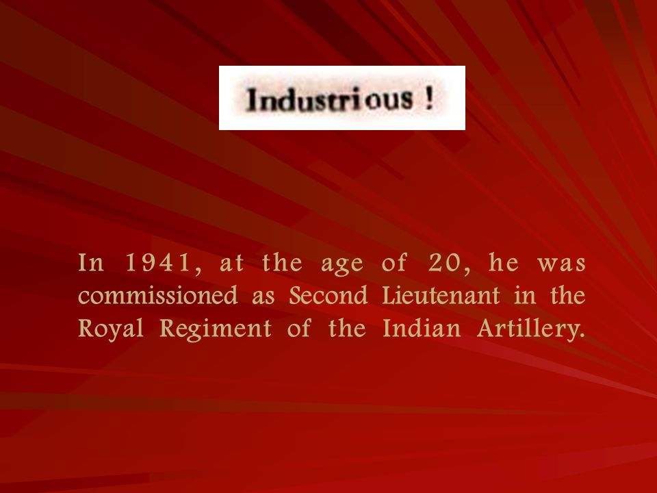 In 1941, at the age of 20, he was commissioned as Second Lieutenant in the Royal Regiment of the Indian Artillery.