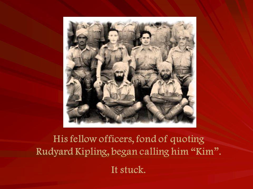 His fellow officers, fond of quoting Rudyard Kipling, began calling him Kim . It stuck.