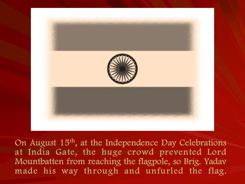 On August 15 th, at the Independence Day Celebrations at India Gate, the huge crowd prevented Lord Mountbatten from reaching the flagpole, so Brig.