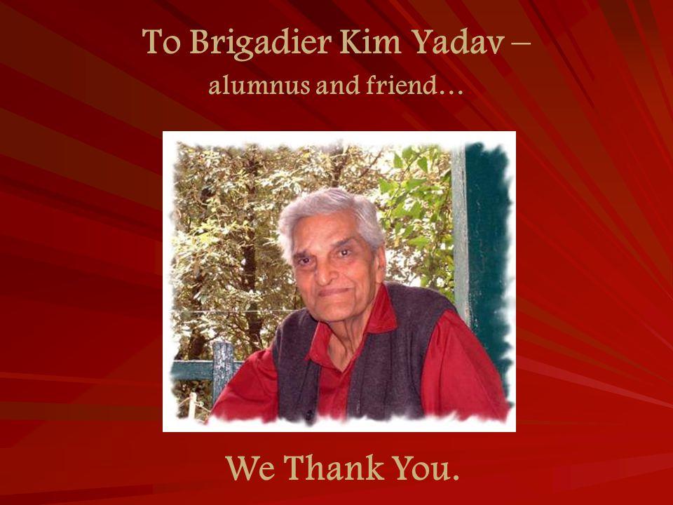 To Brigadier Kim Yadav – We Thank You. alumnus and friend…