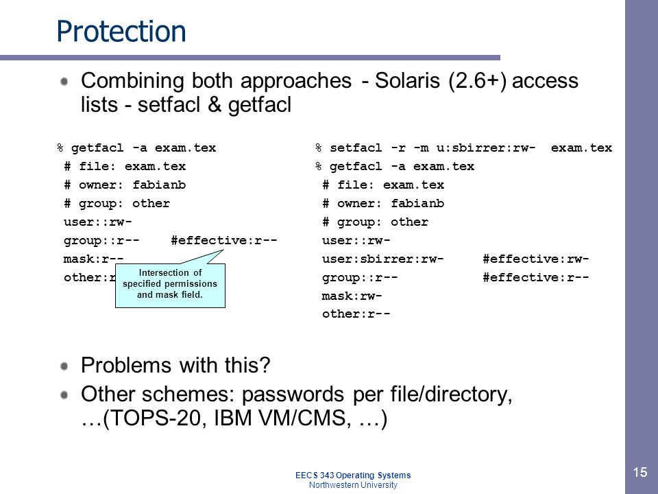 15 Protection Combining both approaches - Solaris (2.6+) access lists - setfacl & getfacl Problems with this? Other schemes: passwords per file/direct