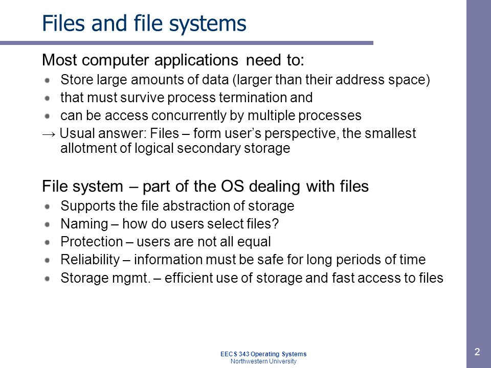 EECS 343 Operating Systems Northwestern University 2 Files and file systems Most computer applications need to: Store large amounts of data (larger th