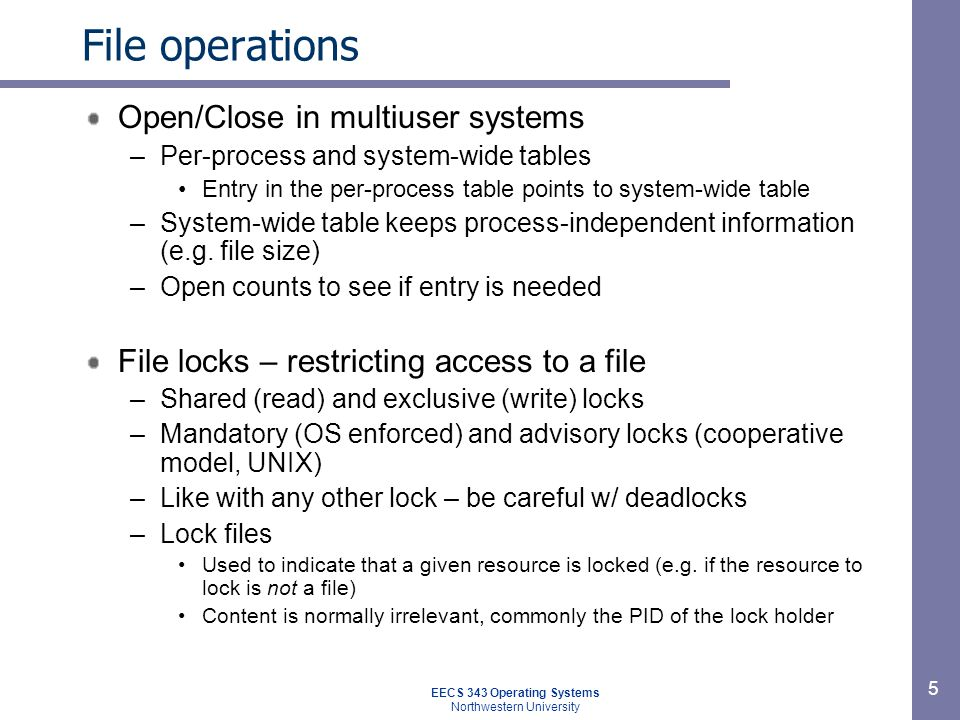 5 File operations Open/Close in multiuser systems –Per-process and system-wide tables Entry in the per-process table points to system-wide table –Syst