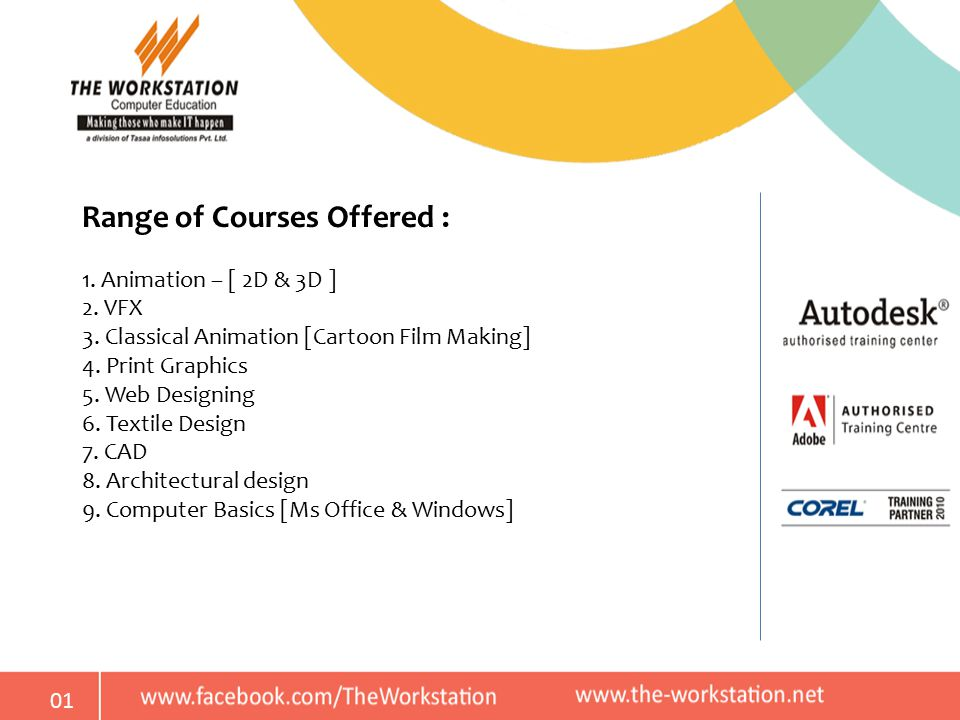 01 Range of Courses Offered : 1. Animation – [ 2D & 3D ] 2. VFX 3. Classical Animation [Cartoon Film Making] 4. Print Graphics 5. Web Designing 6. Tex