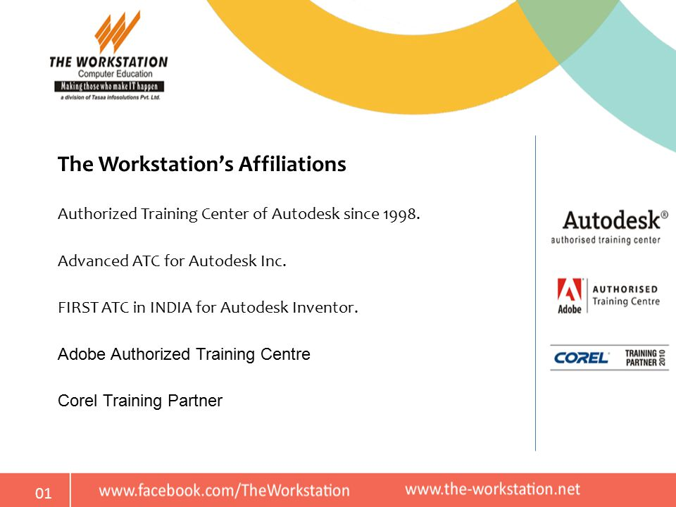 01 The Workstation's Affiliations Authorized Training Center of Autodesk since 1998. Advanced ATC for Autodesk Inc. FIRST ATC in INDIA for Autodesk In