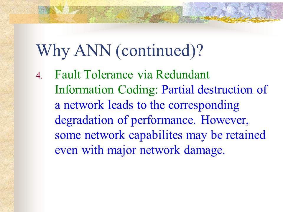 The ANN structure – connection Feed forward : The neurons on the first layer send their output to the neurons on the second layer, but they do not receive any input back form the neurons on the second layer Feed forward : The neurons on the first layer send their output to the neurons on the second layer, but they do not receive any input back form the neurons on the second layer Bi-directional : There is another set of connections carrying the output of the neurons on the second layer into neurons on the first layer Bi-directional : There is another set of connections carrying the output of the neurons on the second layer into neurons on the first layer Feed forward and bi-directional connections could be fully or partially connected Feed forward and bi-directional connections could be fully or partially connected