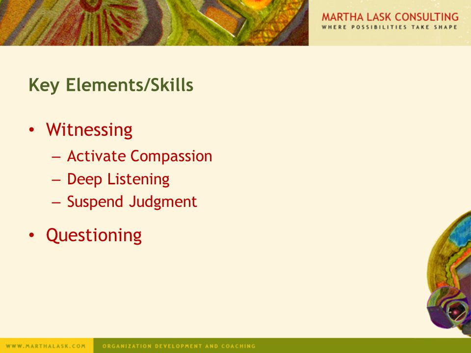 Key Elements/Skills Witnessing – Activate Compassion – Deep Listening – Suspend Judgment Questioning
