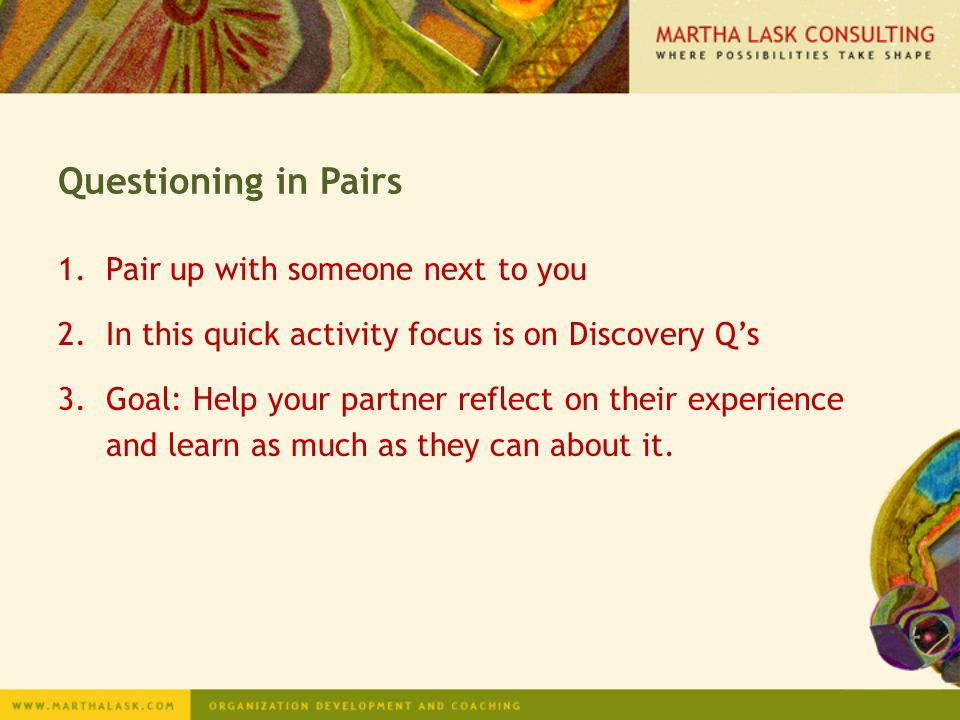 Questioning in Pairs 1.Pair up with someone next to you 2.In this quick activity focus is on Discovery Q's 3.Goal: Help your partner reflect on their