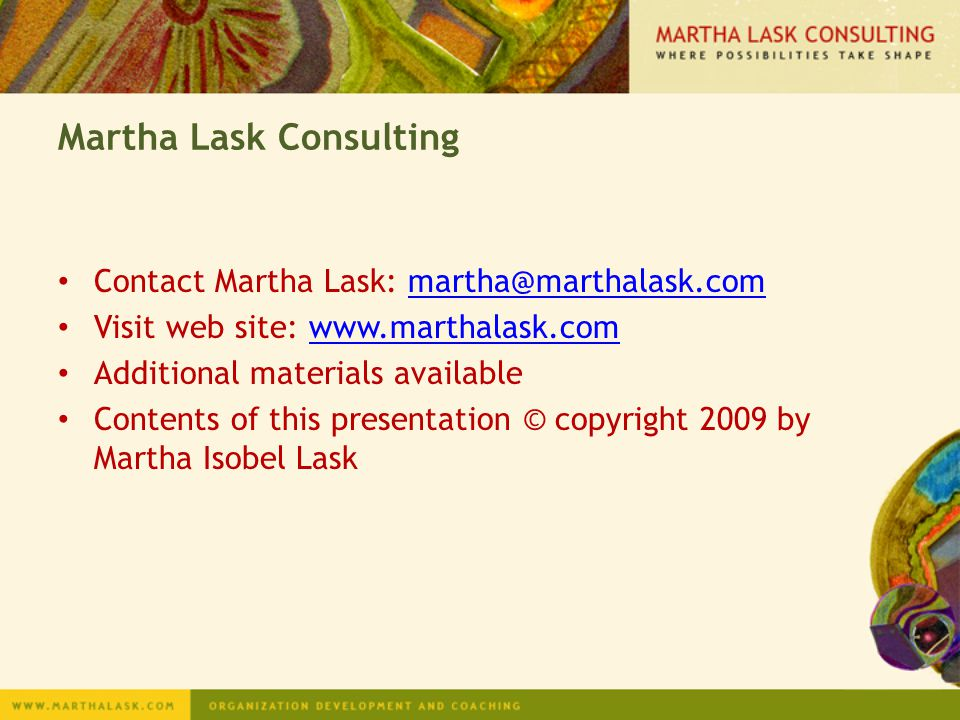 Contact Martha Lask: martha@marthalask.commartha@marthalask.com Visit web site: www.marthalask.comwww.marthalask.com Additional materials available Contents of this presentation © copyright 2009 by Martha Isobel Lask Martha Lask Consulting