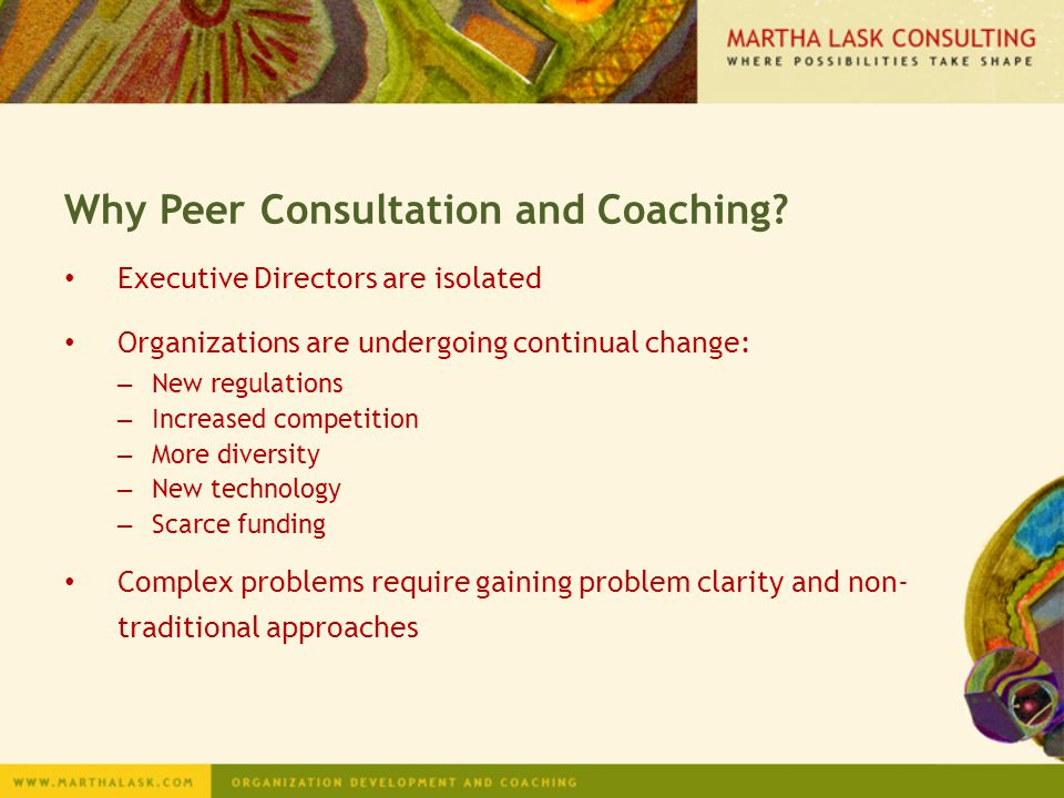 Why Peer Consultation and Coaching? Executive Directors are isolated Organizations are undergoing continual change: – New regulations – Increased comp