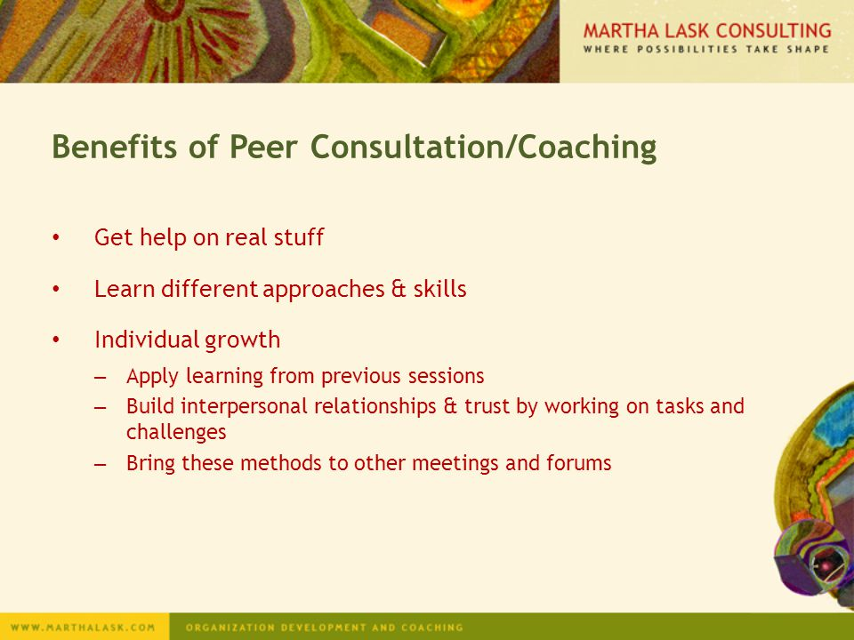 Benefits of Peer Consultation/Coaching Get help on real stuff Learn different approaches & skills Individual growth – Apply learning from previous ses