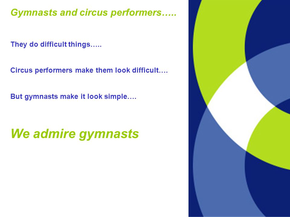 Gymnasts and circus performers….. They do difficult things…..