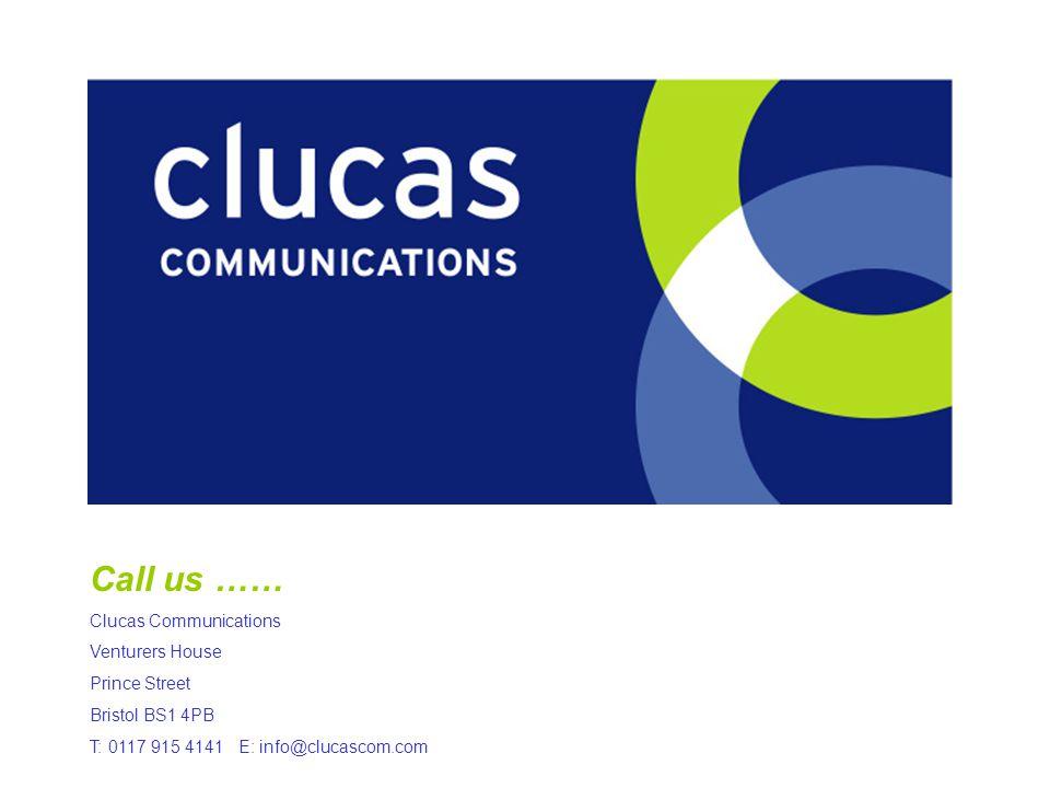 Call us …… Clucas Communications Venturers House Prince Street Bristol BS1 4PB T: 0117 915 4141 E: info@clucascom.com