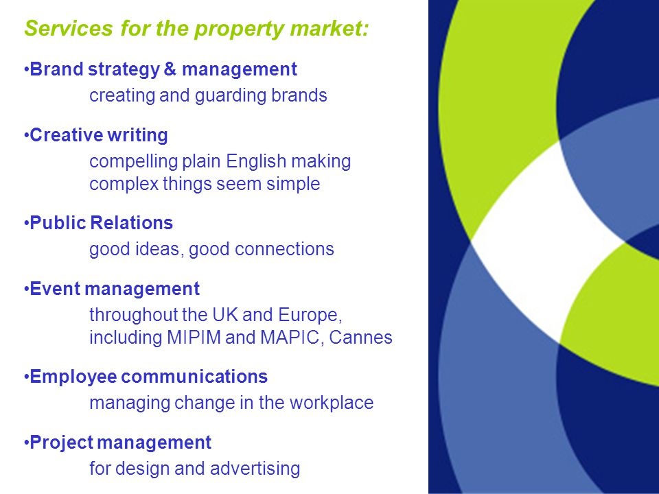 Services for the property market: Brand strategy & management creating and guarding brands Creative writing compelling plain English making complex things seem simple Public Relations good ideas, good connections Event management throughout the UK and Europe, including MIPIM and MAPIC, Cannes Employee communications managing change in the workplace Project management for design and advertising