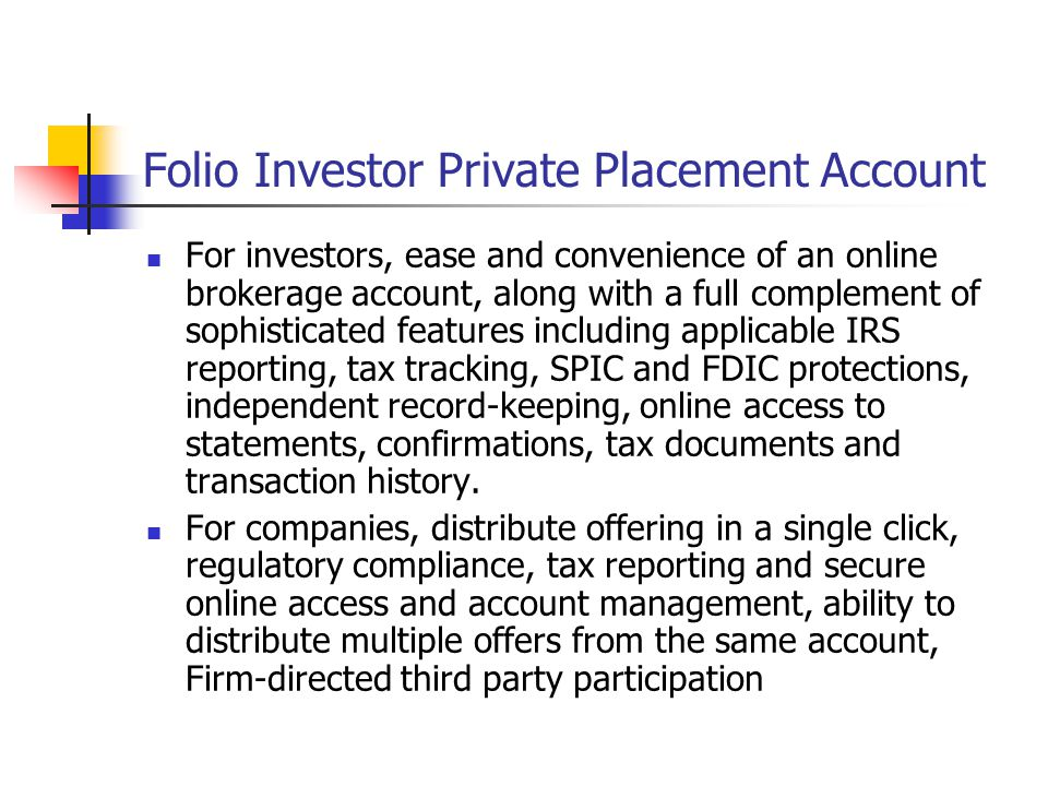Folio Investor Private Placement Account For investors, ease and convenience of an online brokerage account, along with a full complement of sophisticated features including applicable IRS reporting, tax tracking, SPIC and FDIC protections, independent record-keeping, online access to statements, confirmations, tax documents and transaction history.