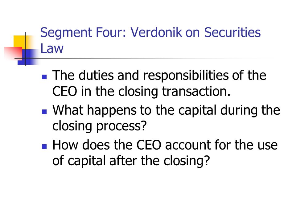 Segment Four: Verdonik on Securities Law The duties and responsibilities of the CEO in the closing transaction.