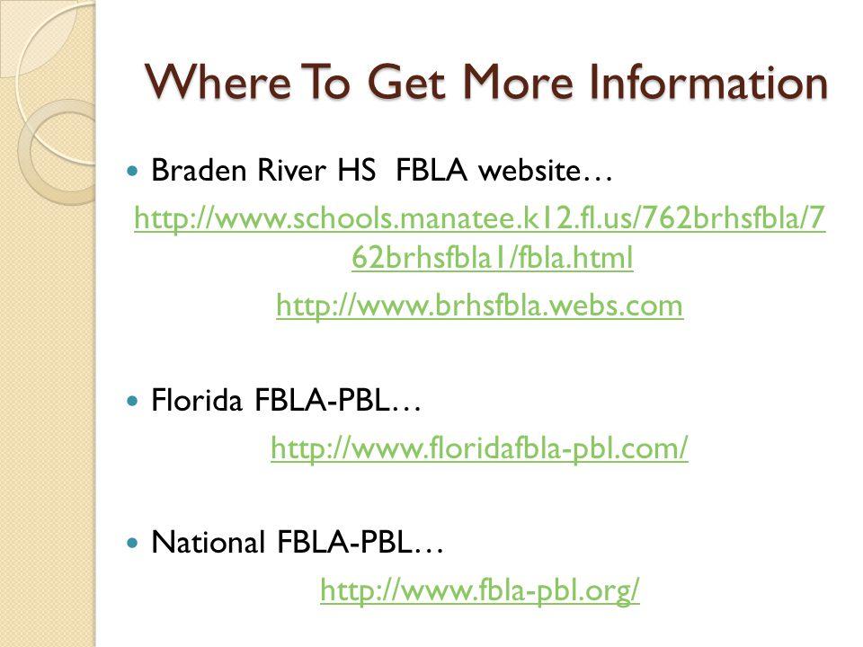 Where To Get More Information Braden River HS FBLA website… http://www.schools.manatee.k12.fl.us/762brhsfbla/7 62brhsfbla1/fbla.html http://www.brhsfbla.webs.com Florida FBLA-PBL… http://www.floridafbla-pbl.com/ National FBLA-PBL… http://www.fbla-pbl.org/