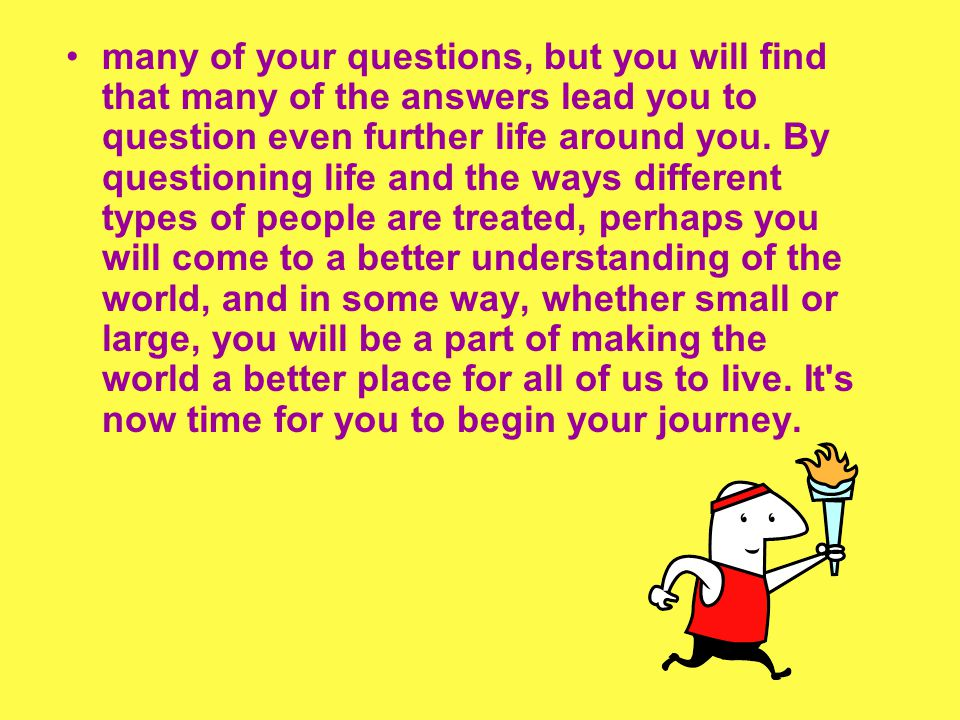 many of your questions, but you will find that many of the answers lead you to question even further life around you.