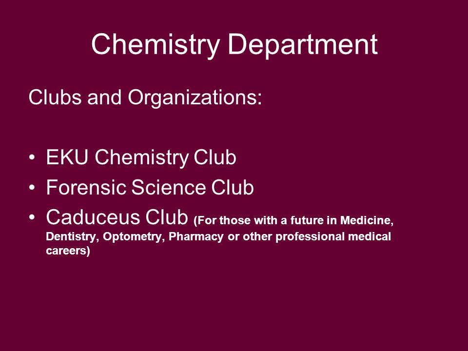 Chemistry Department Clubs and Organizations: EKU Chemistry Club Forensic Science Club Caduceus Club (For those with a future in Medicine, Dentistry, Optometry, Pharmacy or other professional medical careers)
