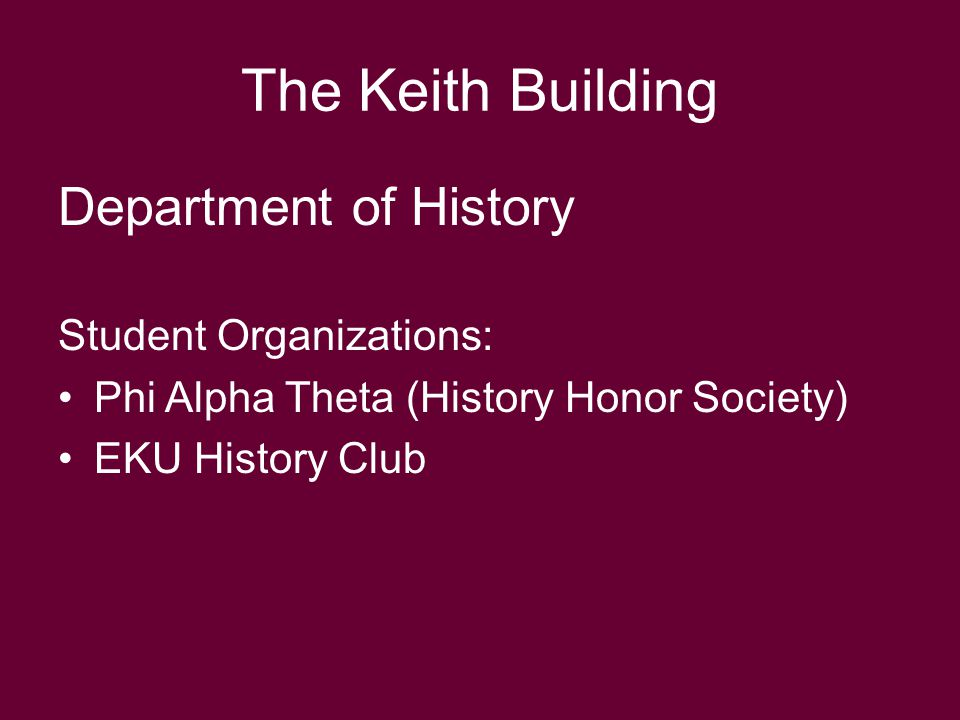 The Keith Building Department of History Student Organizations: Phi Alpha Theta (History Honor Society) EKU History Club